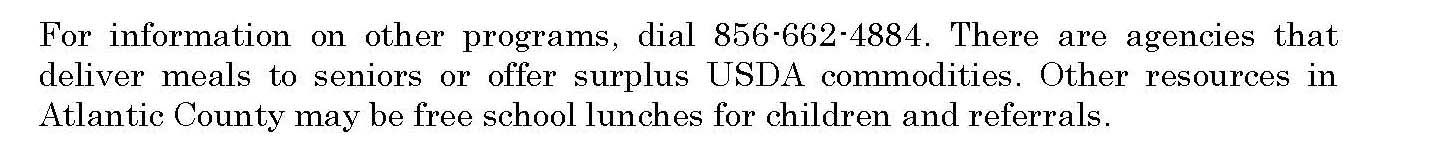 For information on other programs, dial 856-662-4884. There are agencies that deliver meals to seniors or offer surplus USDA commodities. Other resources in Atlantic County may be free school lunches for children and referrals.