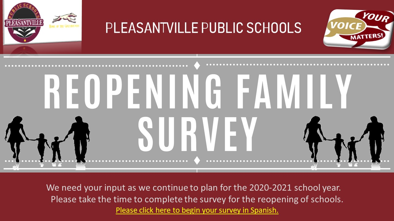 Pleasantville Public Schools Reopening Family Survey We need your input as we continue to plan for the 2020-2021 school year.    Please take the time to complete the survey for the reopening of schools.