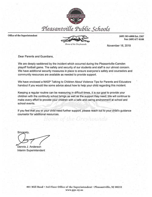 Dear Parents and Guardians, We are deeply saddened by the incident which occurred  during the Pleasantville -Camden playoff football game. The safety and security of our students and staff is our utmost concern. We have additional security measures in place to ensure everyone's safety and counselors and community resources are available as needed to provide support. We have enclosed a NASP Talking to Children About Violence Tips for Parents and Educators handout if you would like some advice about how to help your child regarding this incident. Keeping a regular routine can be reassuring in difficult times, it is our goal to provide your children with the continuity school brings as well as the support they need. We will continue to make every effort to provide your children with a safe and caring environment at school and school events. If you feel that you or your child need further support, please reach out to your child's guidance counselor for additional resources. Sincerely, Dennis J. Anderson, Interim Superintendent