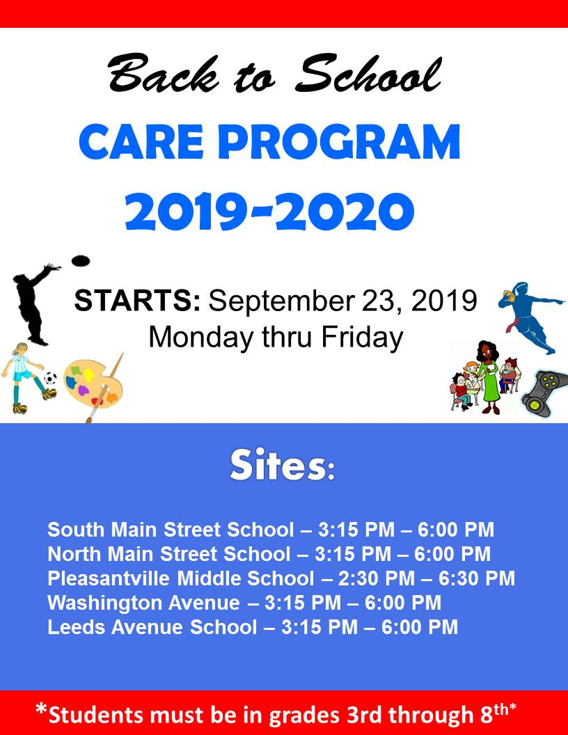Back to School Care Program 2019-2020 Starts: September 23, 2019 Monday thru Friday. Sites: South Main Street School 3:15pm - 6:00pm, North Main Street School - 3:15pm - 6:00pm, Middle School 2:3pm - 6:30pm, Leeds Avenue School- 3:15pm - 6:00pm. Students must be in grades 3rd through 8th